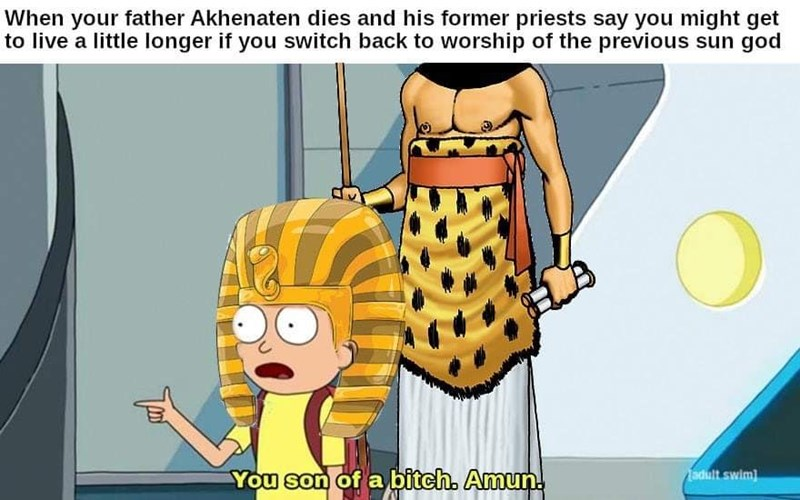 Cartoon - When your father Akhenaten dies and his former priests say you might get to live a little longer if you switch back to worship of the previous sun god You son of a bitch. Amun. adult swim)