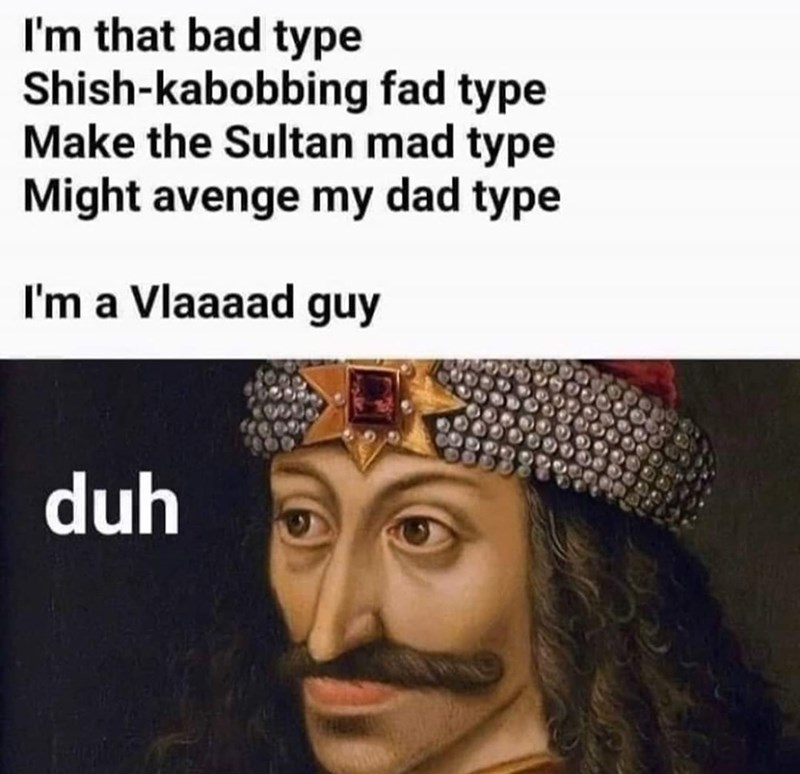 Facial expression - I'm that bad type Shish-kabobbing fad type Make the Sultan mad type Might avenge my dad type I'm a Vlaaaad guy duh