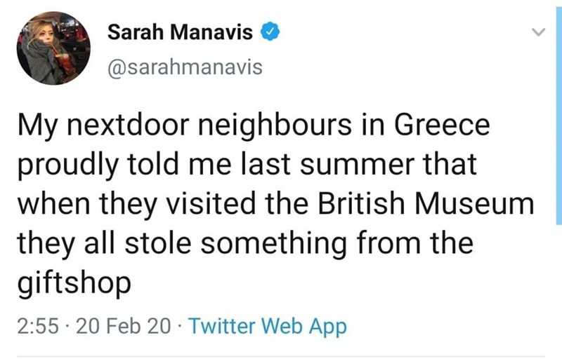 Text - Sarah Manavis @sarahmanavis My nextdoor neighbours in Greece proudly told me last summer that when they visited the British Museum they all stole something from the giftshop 2:55 · 20 Feb 20 · Twitter Web App