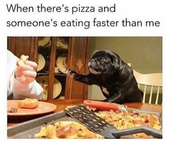Food - When there's pizza and someone's eating faster than me