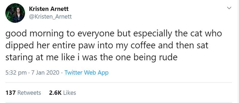 Text - Kristen Arnett @Kristen_Arnett good morning to everyone but especially the cat who dipped her entire paw into my coffee and then sat staring at me like i was the one being rude 5:32 pm · 7 Jan 2020 · Twitter Web App 137 Retweets 2.6K Likes