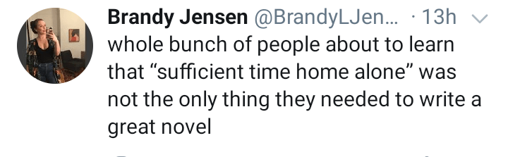 "Text - Brandy Jensen @BrandyLJen. · 13h v whole bunch of people about to learn that ""sufficient time home alone"" was not the only thing they needed to write a great novel"