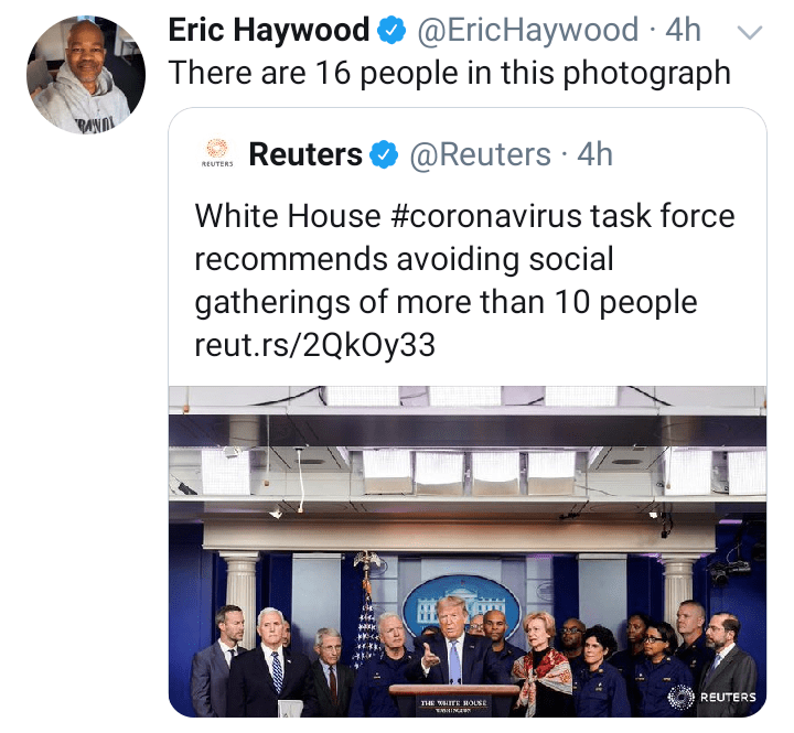 Text - Eric Haywood O @EricHaywood 4h There are 16 people in this photograph TUNVA Reuters O @Reuters · 4h REUTERS White House #coronavirus task force recommends avoiding social gatherings of more than 10 people reut.rs/2QkOy33 REUTERS THE WHITE HOLSE THINGINN
