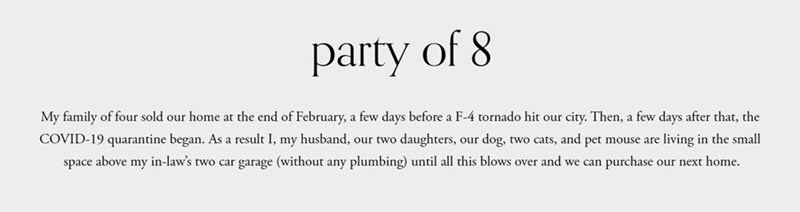 Text - party of 8 My family of four sold our home at the end of February, a few days before a F-4 tornado hit our city. Then, a few days after that, the COVID-19 quarantine began. As a result I, my husband, our two daughters, our dog, two cats, and pet mouse are living in the small space above my in-law's two car garage (without any plumbing) until all this blows over and we can purchase our next home.
