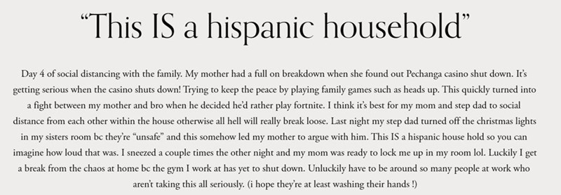 """Text - """"This IS a hispanic household"""" Day 4 of social distancing with the family. My mother had a full on breakdown when she found out Pechanga casino shut down. It's getting serious when the casino shuts down! Trying to keep the peace by playing family games such as heads up. This quickly turned into a fight between my mother and bro when he decided he'd rather play fortnite. I think it's best for my mom and step dad to social distance from each other within the house otherwise all hell will re"""