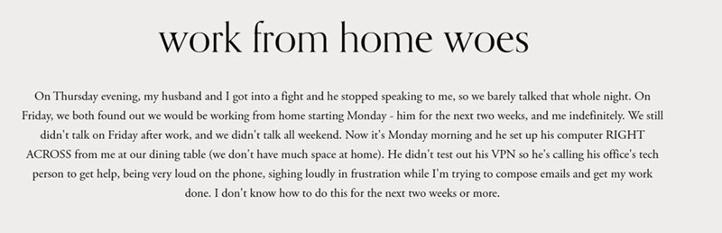 Text - work from home woes On Thursday evening, my husband and I got into a fight and he stopped speaking to me, so we barely talked that whole night. On Friday, we both found out we would be working from home starting Monday - him for the next two weeks, and me indefinitely. We still didn't talk on Friday after work, and we didn't talk all weekend. Now it's Monday morning and he set up his computer RIGHT ACROSS from me at our dining table (we don't have much space at home). He didn't test out h