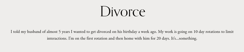 Text - Divorce I told my husband of almost 5 years I wanted to get divorced on his birthday a week ago. My work is going on 10 day rotations to limit interactions. I'm on the first rotation and then home with him for 20 days. It's..something.