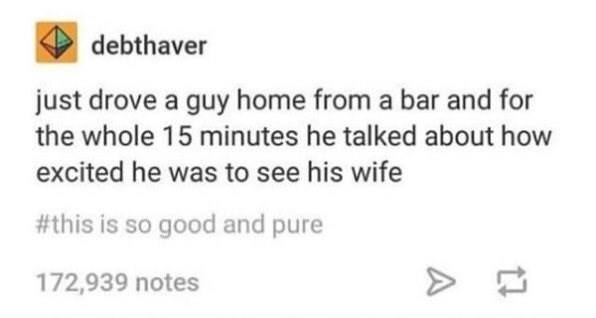 Text - debthaver just drove a guy home from a bar and for the whole 15 minutes he talked about how excited he was to see his wife #this is so good and pure 172,939 notes