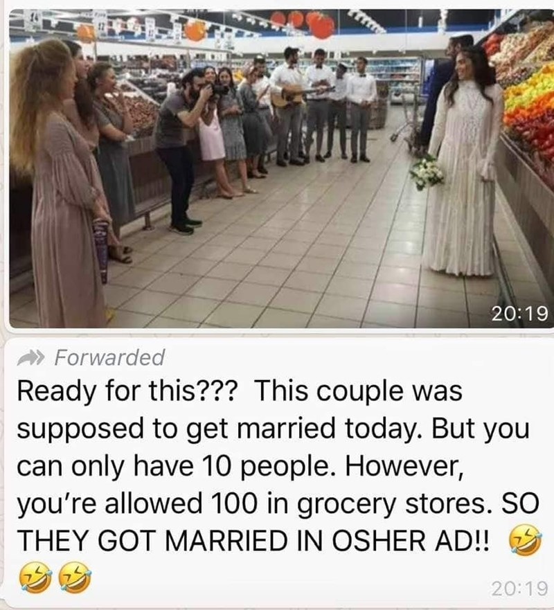 Text - 20:19 Forwarded Ready for this??? This couple was supposed to get married today. But you can only have 10 people. However, you're allowed 100 in grocery stores. SO THEY GOT MARRIED IN OSHER AD! 20:19