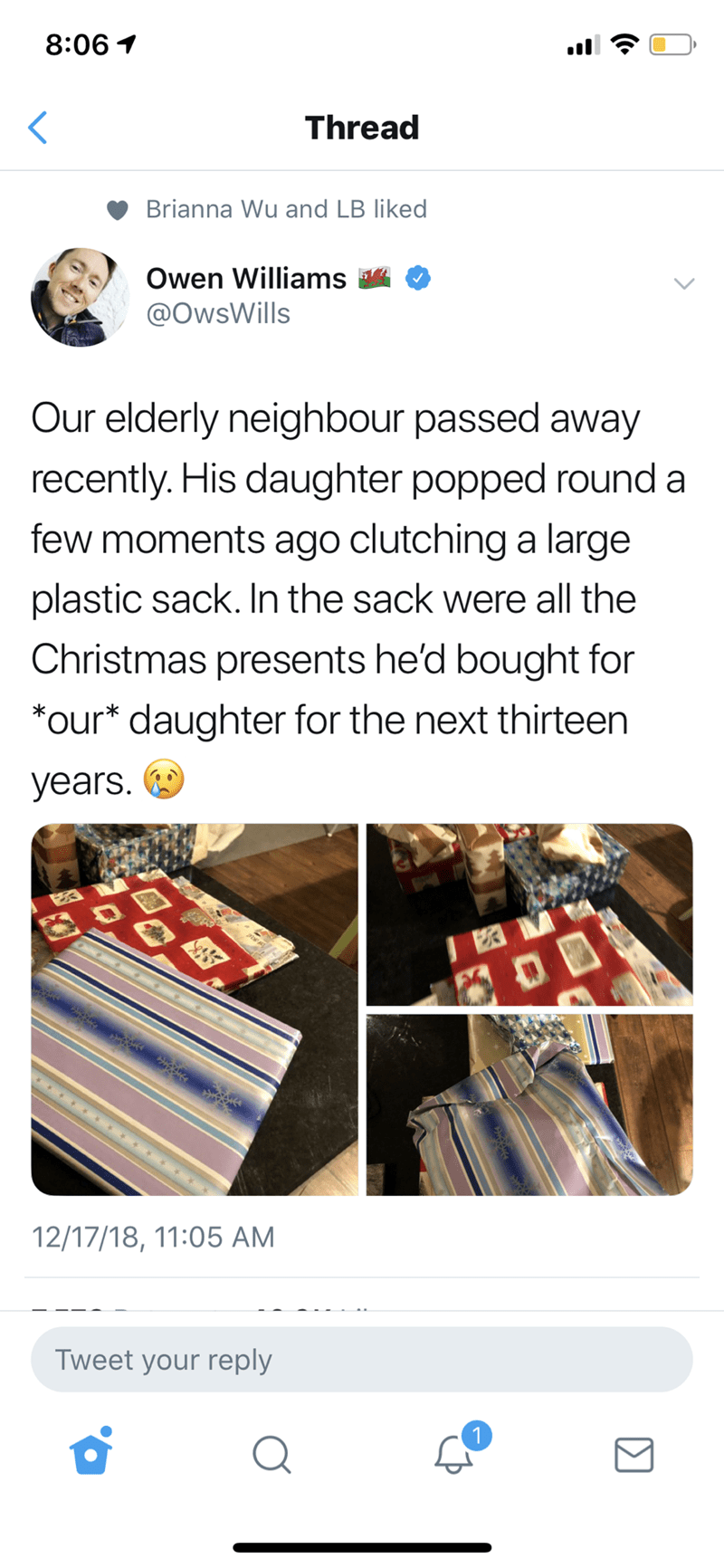 Text - 8:06 1 Thread Brianna Wu and LB liked Owen Williams A @OwsWills Our elderly neighbour passed away recently. His daughter popped round a few moments ago clutchinga large plastic sack. In the sack were all the Christmas presents he'd bought for *our* daughter for the next thirteen years. 12/17/18, 11:05 AM Tweet your reply (•