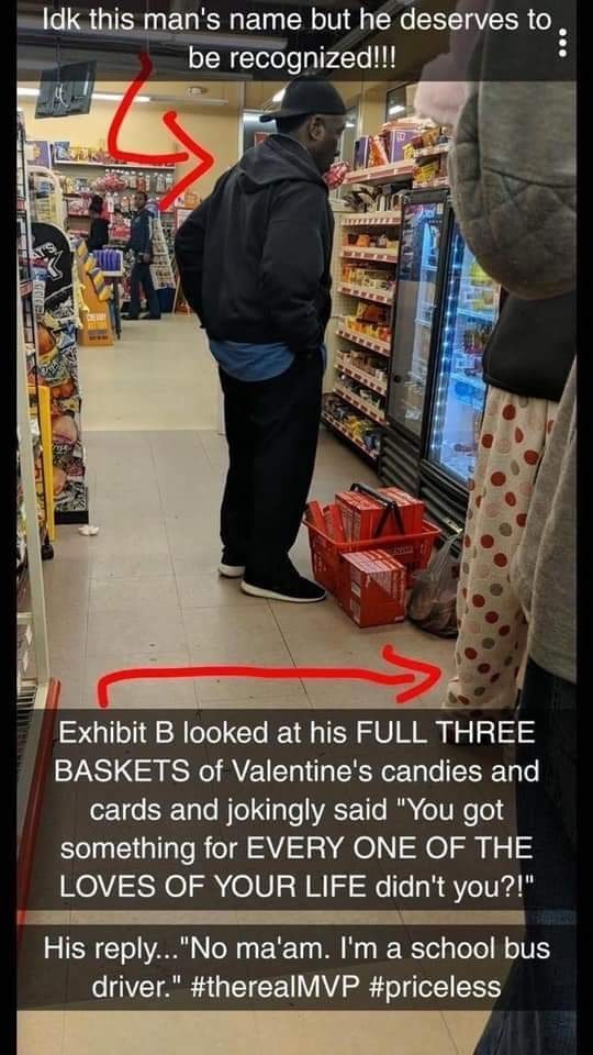 "Supermarket - Idk this man's name but he deserves to be recognized!!! CE Exhibit B looked at his FULL THREE BASKETS of Valentine's candies and cards and jokingly said ""You got something for EVERY ONE OF THE LOVES OF YOUR LIFE didn't you?!"" His reply...""No ma'am. I'm a school bus driver."" #therealMVP #priceless"