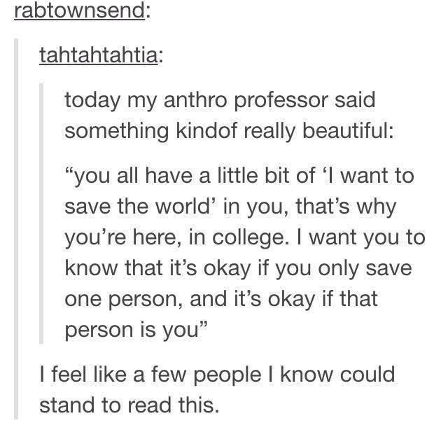 "Text - rabtownsend: tahtahtahtia: today my anthro professor said something kindof really beautiful: ""you all have a little bit of '1 want to save the world' in you, that's why you're here, in college. I want you to know that it's okay if you only save one person, and it's okay if that person is you"" I feel like a few people I know could stand to read this."