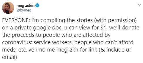 Text - Text - meg zukin @bymeg EVERYONE: i'm compiling the stories (with permission) on a private google doc. u can view for $1. we'll donate the proceeds to people who are affected by coronavirus: service workers, people who can't afford meds, etc. venmo me meg-zkn for link (& include ur email)