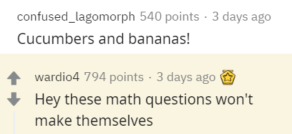 Text - confused_lagomorph 540 points · 3 days ago Cucumbers and bananas! wardio4 794 points · 3 days ago Hey these math questions won't make themselves