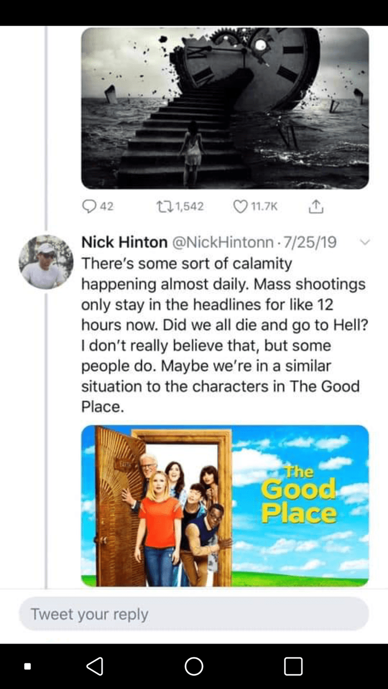 Technology - 42 271,542 11.7K Nick Hinton @NickHintonn 7/25/19 There's some sort of calamity happening almost daily. Mass shootings only stay in the headlines for like 12 hours now. Did we all die and go to Hell? I don't really believe that, but some people do. Maybe we're in a similar situation to the characters in The Good Place. the Good Place Tweet your reply