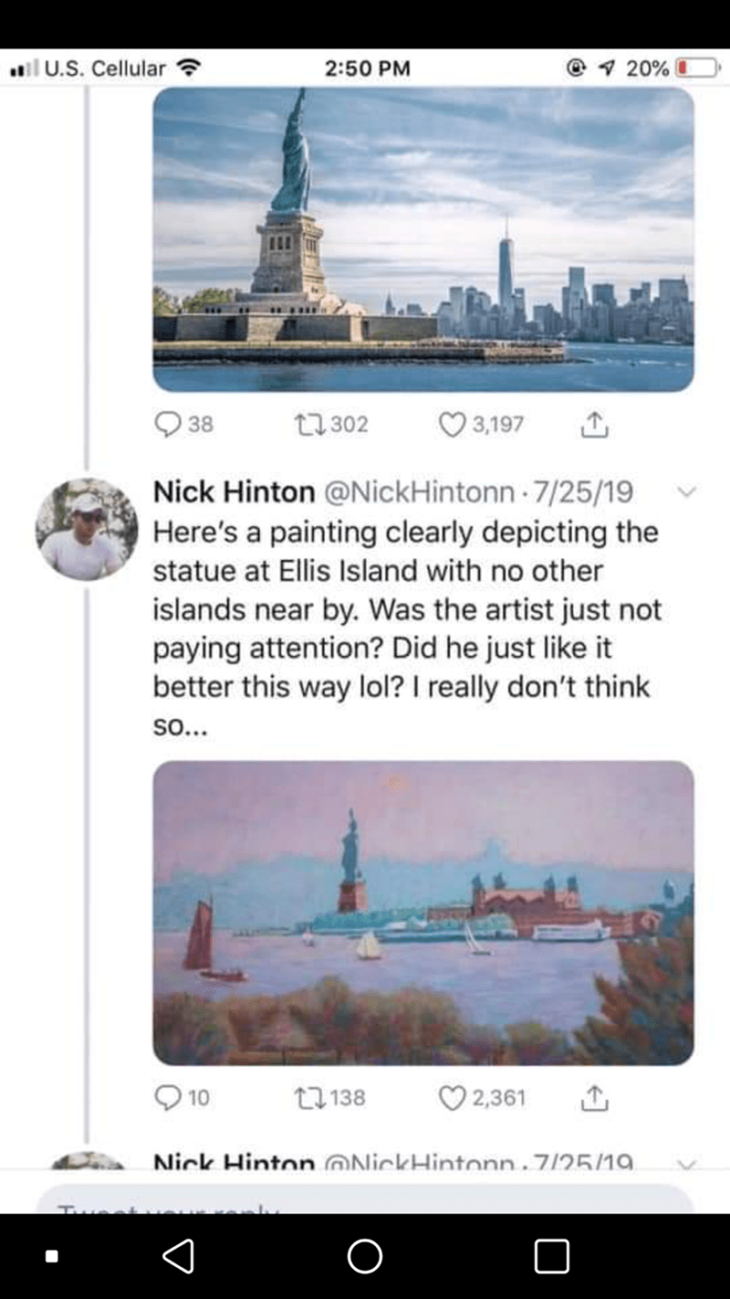 City - il U.S. Cellular ? 2:50 PM @1 20% 38 t7 302 O 3,197 Nick Hinton @NickHintonn 7/25/19 Here's a painting clearly depicting the statue at Ellis Island with no other islands near by. Was the artist just not paying attention? Did he just like it better this way lol? I really don't think so... 27 138 O 2,361 10 Nick Hinton @NickHintonn.7/25/19