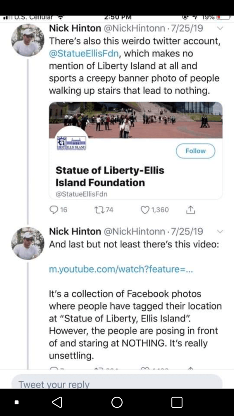 Text - U.S. Cellular 2:50 PM 19% Nick Hinton @NickHintonn 7/25/19 There's also this weirdo twitter account, @StatueEllisFdn, which makes no mention of Liberty Island at all and sports a creepy banner photo of people walking up stairs that lead to nothing. ISNAND Follow Statue of Liberty-Ellis Island Foundation @StatueEllisFdn 16 2774 1,360 Nick Hinton @NickHintonn 7/25/19 And last but not least there's this video: m.youtube.com/watch?feature%3.. It's a collection of Facebook photos where people