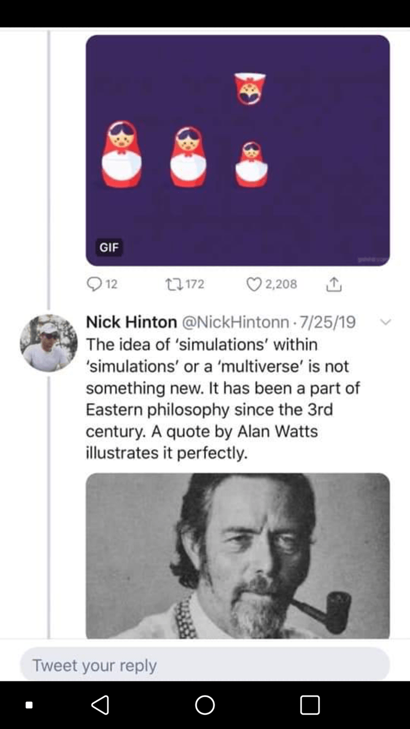 Text - GIF 12 27172 2,208 Nick Hinton @NickHintonn 7/25/19 The idea of 'simulations' within 'simulations' or a 'multiverse' is not something new. It has been a part of Eastern philosophy since the 3rd century. A quote by Alan Watts illustrates it perfectly. Tweet your reply