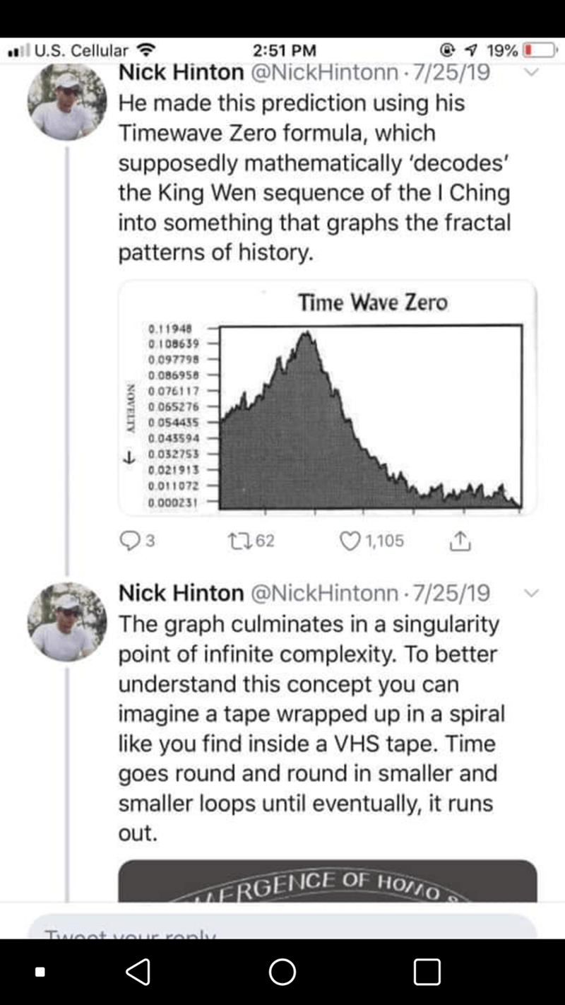 Text - il U.S. Cellular ? 2:51 PM 9 19% Nick Hinton @NickHintonn 7/25/19 He made this prediction using his Timewave Zero formula, which supposedly mathematically 'decodes' the King Wen sequence of the I Ching into something that graphs the fractal patterns of history. Time Wave Zero 0.11948 0108639 0.097798 0.086958 0076117 0.065276 0 054435 0.043594 J0032753 0.021913 0.011072 0.000231 t762 1,105 Nick Hinton @NickHintonn 7/25/19 The graph culminates in a singularity point of infinite complexity.
