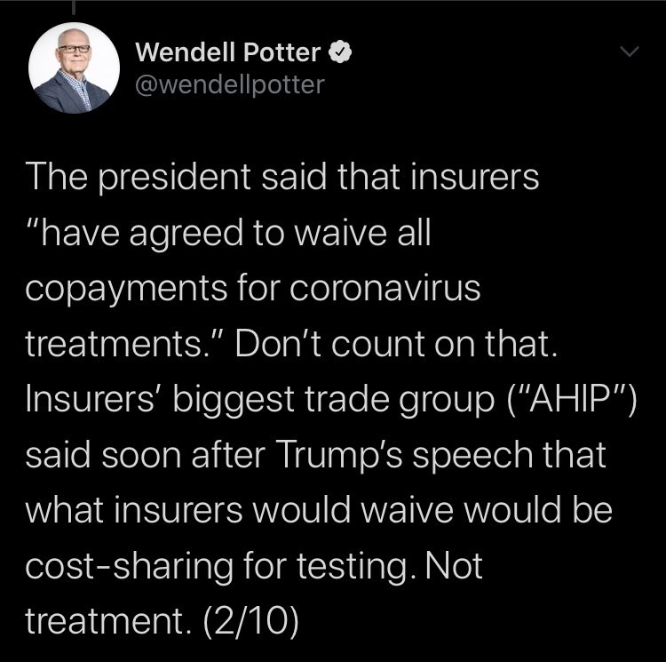 """Text - Wendell Potter @wendellpotter The president said that insurers """"have agreed to waive all copayments for coronavirus treatments."""" Don't count on that. Insurers' biggest trade group (""""AHIP"""") said soon after Trump's speech that what insurers would waive would be cost-sharing for testing. Not treatment. (2/10)"""