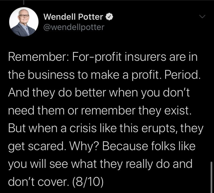Text - Wendell Potter @wendellpotter Remember: For-profit insurers are in the business to make a profit. Period. And they do better when you don't need them or remember they exist. But when a crisis like this erupts, they get scared. Why? Because folks like you will see what they really do and don't cover. (8/10)