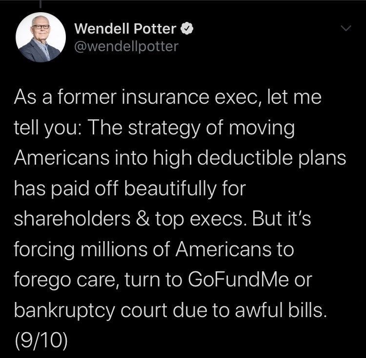 Text - Wendell Potter @wendellpotter As a former insurance exec, let me tell you: The strategy of moving Americans into high deductible plans has paid off beautifully for shareholders & top execs. But it's forcing millions of Americans to forego care, turn to GoFundMe or bankruptcy court due to awful bills. (9/10)