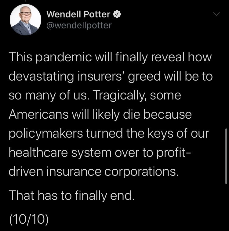 Text - Wendell Potter @wendellpotter This pandemic will finally reveal how devastating insurers' greed will be to so many of us. Tragically, some Americans will likely die because policymakers turned the keys of our healthcare system over to profit- driven insurance corporations. That has to finally end. (10/10)