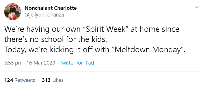 "Text - ME Nonchalant Charlotte @jellybnbonanza We're having our own ""Spirit Week"" at home since there's no school for the kids. Today, we're kicking it off with ""Meltdown Monday"". 3:55 pm · 16 Mar 2020 · Twitter for iPad 124 Retweets 313 Likes <>"