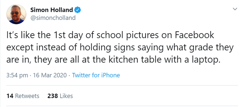 Text - Simon Holland @simoncholland It's like the 1st day of school pictures on Facebook except instead of holding signs saying what grade they are in, they are all at the kitchen table with a laptop. 3:54 pm · 16 Mar 2020 · Twitter for iPhone 14 Retweets 238 Likes