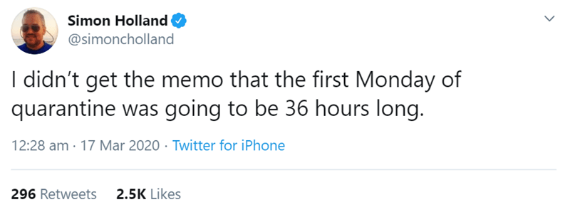 Text - Simon Holland @simoncholland I didn't get the memo that the first Monday of quarantine was going to be 36 hours long. 12:28 am · 17 Mar 2020 · Twitter for iPhone 296 Retweets 2.5K Likes