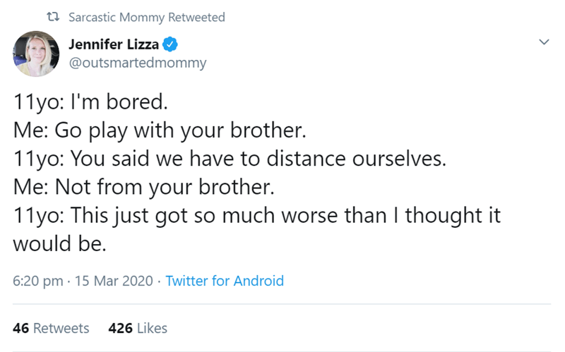Text - t7 Sarcastic Mommy Retweeted Jennifer Lizza @outsmartedmommy 11yo: I'm bored. Me: Go play with your brother. 11yo: You said we have to distance ourselves. Me: Not from your brother. 11yo: This just got so much worse than I thought it would be. 6:20 pm · 15 Mar 2020 · Twitter for Android 46 Retweets 426 Likes