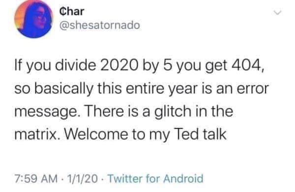 Text - Char @shesatornado If you divide 2020 by 5 you get 404, so basically this entire year is an error message. There is a glitch in the matrix. Welcome to my Ted talk 7:59 AM 1/1/20 Twitter for Android
