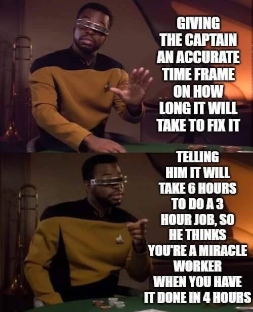 Text - Photo caption - GIVING THE CAPTAIN AN ACCURATE TIME FRAME ON HOW LONG IT WILL TAKE TO FIX IT TELLING НIМ T WILL TAKE 6 HOURS TO DO A 3 HOUR JOB, SO HE THINKS YOU'RE A MIRACLE WORKER WHEN YOU HAVE IT DONE IN 4 HOURS