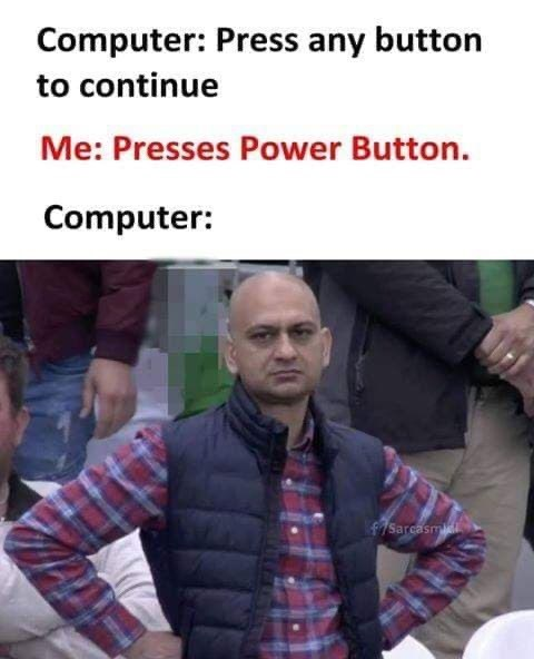 Text - Outerwear - Computer: Press any button to continue Me: Presses Power Button. Computer: f7Sarcasm