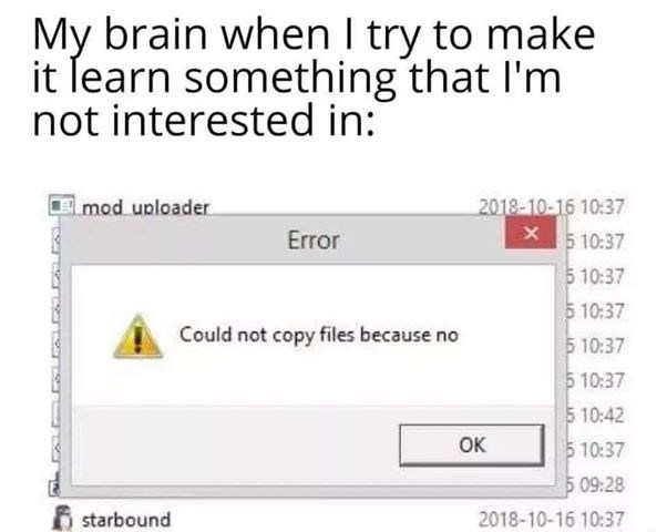 Text - Text - My brain when I try to make it learn something that l'm not interested in: mod uploader 2018-10-16 10:37 Error 5 10:37 5 10:37 5 10:37 5 10:37 Could not copy files because no 5 10:37 5 10:42 5 10:37 Ок 5 09:28 6 starbound 2018-10-16 10:37