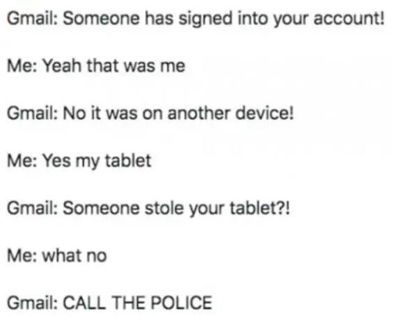 Text - Text - Gmail: Someone has signed into your account! Me: Yeah that was me Gmail: No it was on another device! Me: Yes my tablet Gmail: Someone stole your tablet?! Me: what no Gmail: CALL THE POLICE