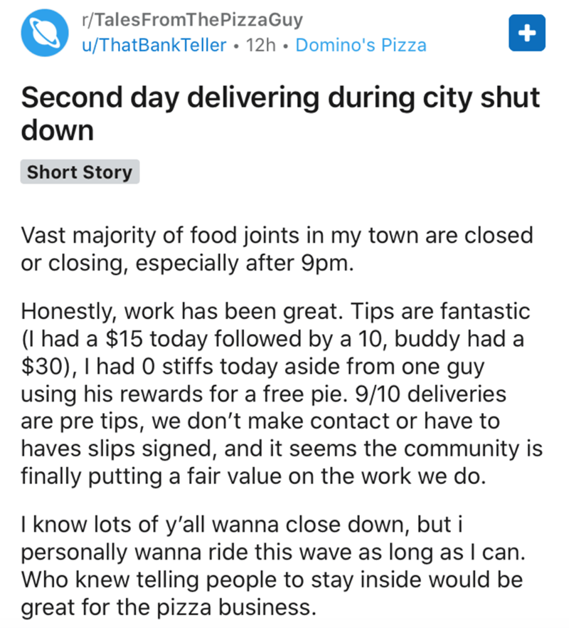 Text - r/TalesFromThePizzaGuy u/ThatBankTeller • 12h • Domino's Pizza Second day delivering during city shut down Short Story Vast majority of food joints in my town are closed or closing, especially after 9pm. Honestly, work has been great. Tips are fantastic (I had a $15 today followed by a 10, buddy had a $30), I had 0 stiffs today aside from one guy using his rewards for a free pie. 9/10 deliveries are pre tips, we don't make contact or have to haves slips signed, and it seems the community
