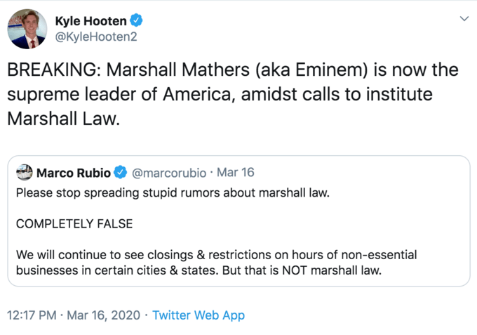Text - Kyle Hooten @KyleHooten2 BREAKING: Marshall Mathers (aka Eminem) is now the supreme leader of America, amidst calls to institute Marshall Law. Marco Rubio @marcorubio · Mar 16 Please stop spreading stupid rumors about marshall law. COMPLETELY FALSE We will continue to see closings & restrictions on hours of non-essential businesses in certain cities & states. But that is NOT marshall law. 12:17 PM · Mar 16, 2020 · Twitter Web App