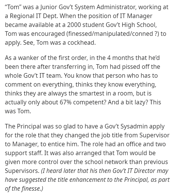 "Text - ""Tom"" was a Junior Gov't System Administrator, working at a Regional IT Dept. When the position of IT Manager became available at a 2000 student Gov't High School, Tom was encouraged (finessed/manipulated/conned ?) to apply. See, Tom was a cockhead. As a wanker of the first order, in the 4 months that he'd been there after transferring in, Tom had pissed off the whole Gov't IT team. You know that person who has to comment on everything, thinks they know everything, thinks they are always"