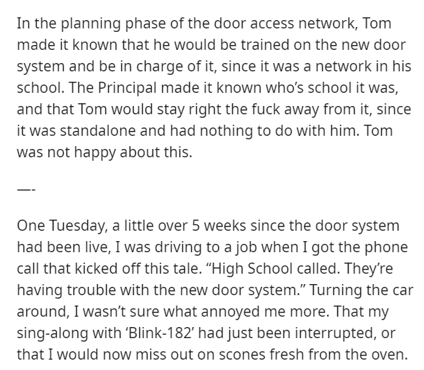 Text - In the planning phase of the door access network, Tom made it known that he would be trained on the new door system and be in charge of it, since it was a network in his school. The Principal made it known who's school it was, and that Tom would stay right the fuck away from it, since it was standalone and had nothing to do with him. Tom was not happy about this. One Tuesday, a little over 5 weeks since the door system had been live, I was driving to a job when I got the phone call that k