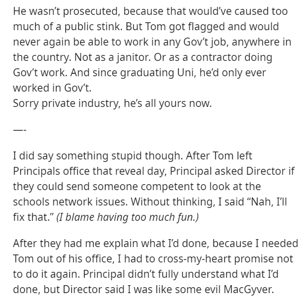 Text - He wasn't prosecuted, because that would've caused too much of a public stink. But Tom got flagged and would never again be able to work in any Gov't job, anywhere in the country. Not as a janitor. Or as a contractor doing Gov't work. And since graduating Uni, he'd only ever worked in Gov't. Sorry private industry, he's all yours now. I did say something stupid though. After Tom left Principals office that reveal day, Principal asked Director if they could send someone competent to look a