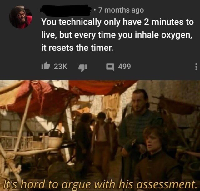 People - • 7 months ago You technically only have 2 minutes to live, but every time you inhale oxygen, it resets the timer. 23K E 499 It's hard to argue with his assessment.