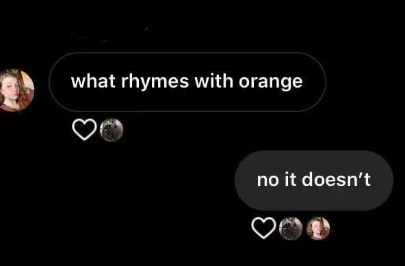 Text - what rhymes with orange no it doesn't