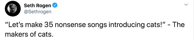 """Text - Seth Rogen @Sethrogen """"Let's make 35 nonsense songs introducing cats!"""" - The makers of cats."""