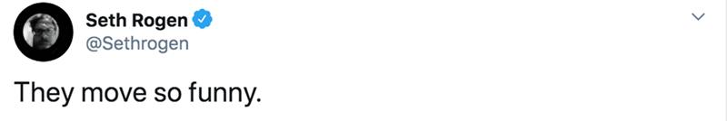 White - Seth Rogen @Sethrogen They move so funny.