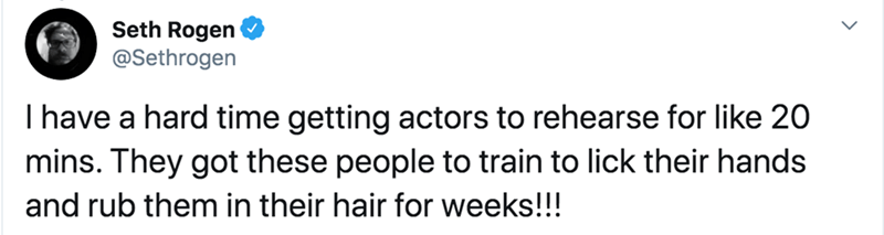 Text - Seth Rogen @Sethrogen I have a hard time getting actors to rehearse for like 20 mins. They got these people to train to lick their hands and rub them in their hair for weeks!!!