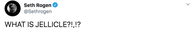 White - Seth Rogen @Sethrogen WHAT IS JELLICLE?!,!?