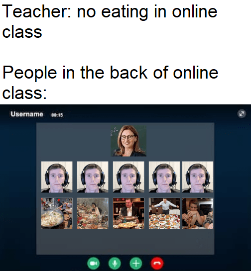 Text - Teacher: no eating in online class People in the back of online class: Username 0:15