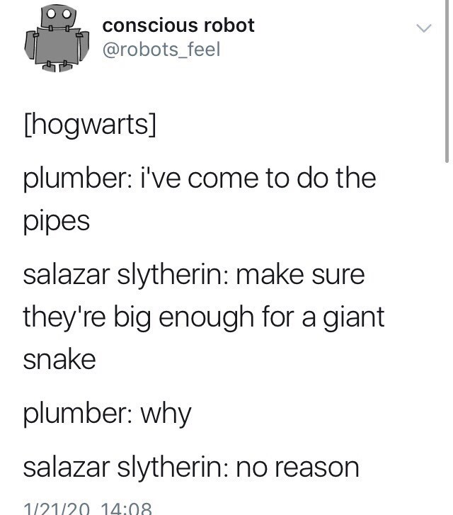 Text - conscious robot @robots_feel [hogwarts] plumber: i've come to do the pipes salazar slytherin: make sure they're big enough for a giant snake plumber: why salazar slytherin: no reason 1/21/20 14:08