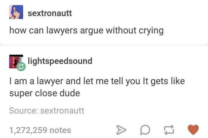 Text - sextronautt how can lawyers argue without crying lightspeedsound I am a lawyer and let me tell you It gets like super close dude Source: sextronautt 1,272,259 notes
